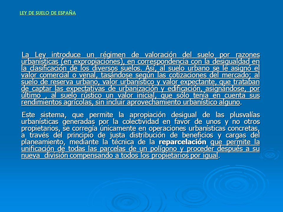 LEY DE SUELO DE ESPAÑA La Ley introduce un régimen de valoración del suelo por razones urbanísticas (en expropiaciones), en correspondencia con la des
