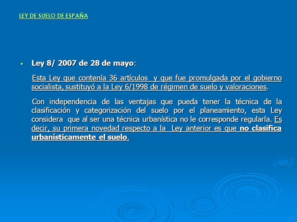 LEY DE SUELO DE ESPAÑA Ley 8/ 2007 de 28 de mayo: Ley 8/ 2007 de 28 de mayo: Esta Ley que contenía 36 artículos y que fue promulgada por el gobierno s