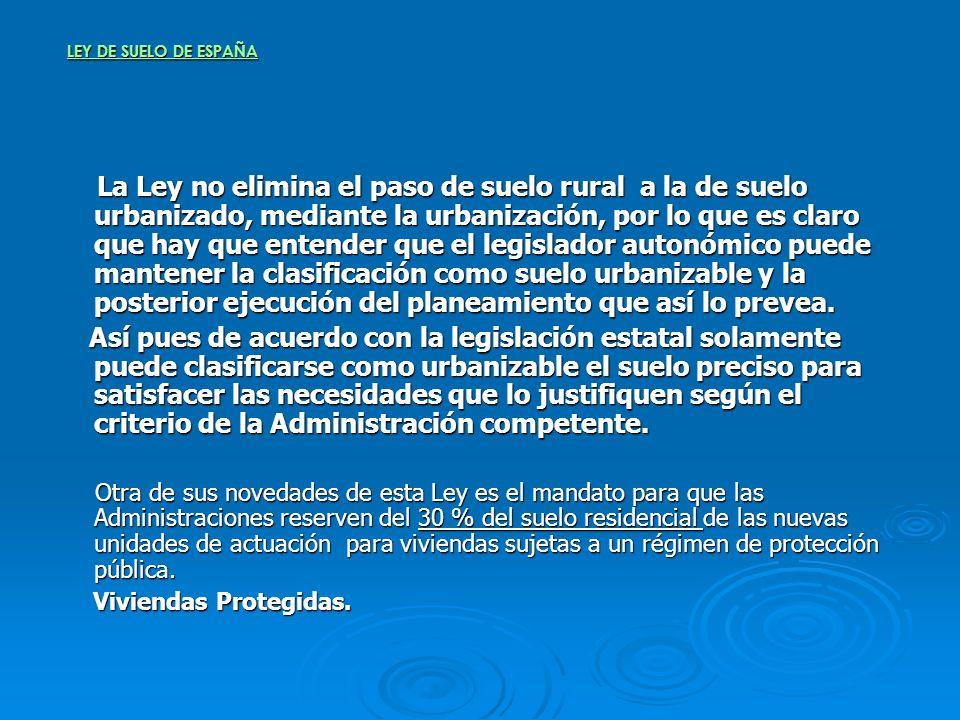 LEY DE SUELO DE ESPAÑA La Ley no elimina el paso de suelo rural a la de suelo urbanizado, mediante la urbanización, por lo que es claro que hay que en