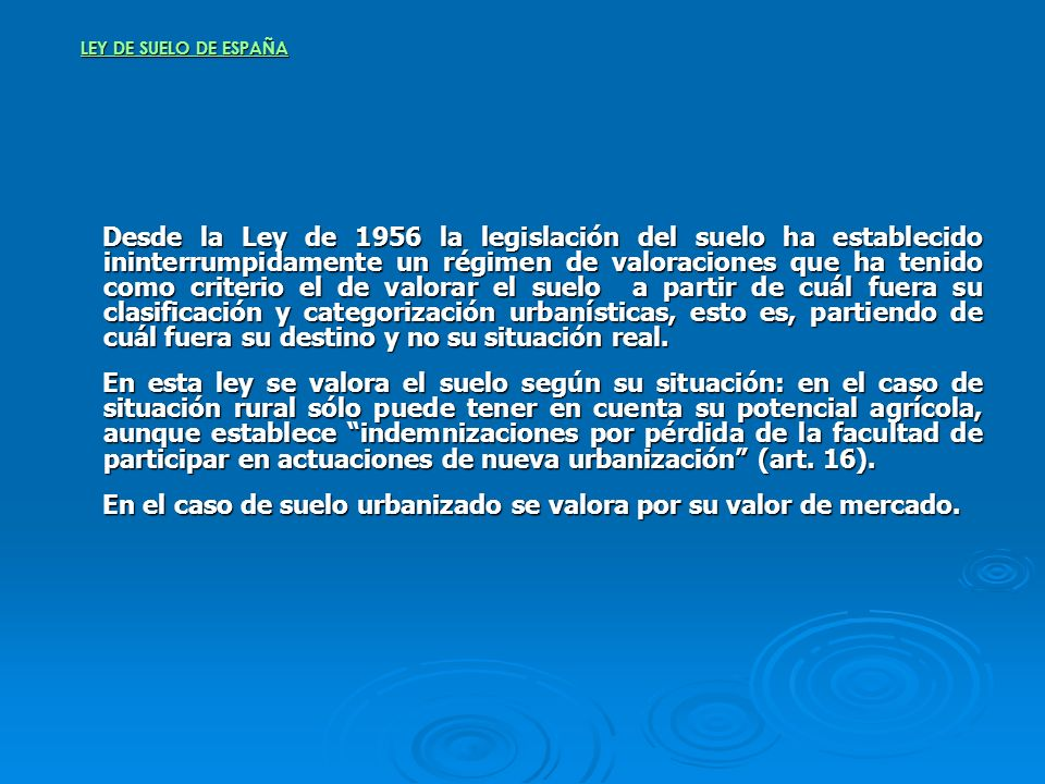 LEY DE SUELO DE ESPAÑA Desde la Ley de 1956 la legislación del suelo ha establecido ininterrumpidamente un régimen de valoraciones que ha tenido como
