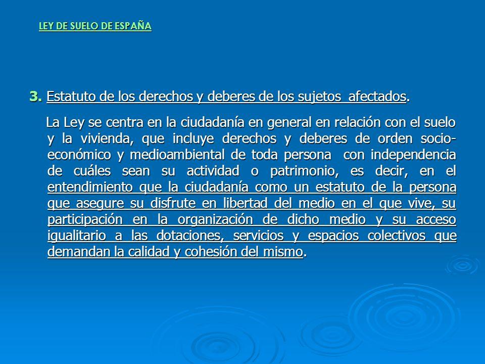 LEY DE SUELO DE ESPAÑA 3. Estatuto de los derechos y deberes de los sujetos afectados. La Ley se centra en la ciudadanía en general en relación con el