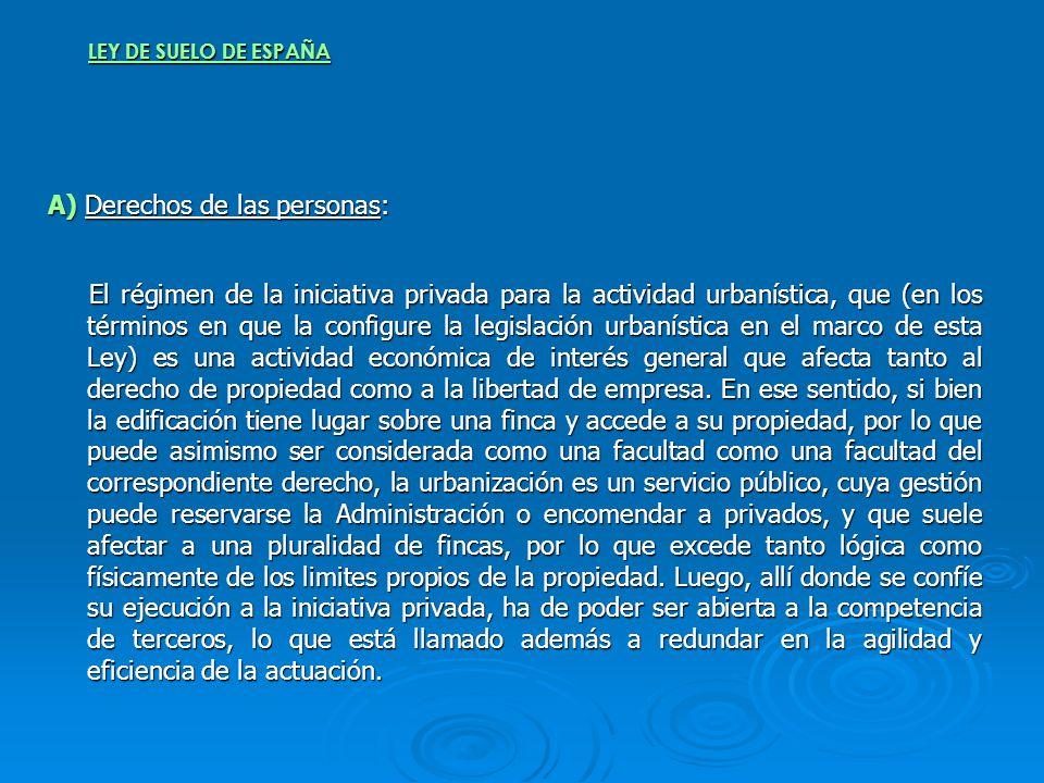 LEY DE SUELO DE ESPAÑA A) Derechos de las personas: El régimen de la iniciativa privada para la actividad urbanística, que (en los términos en que la