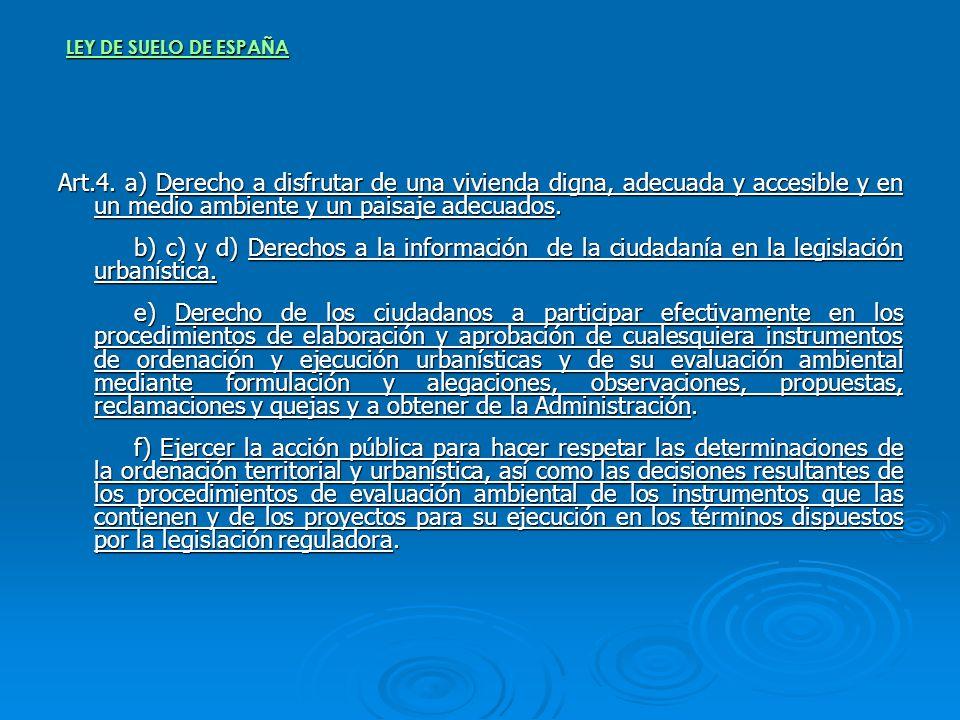LEY DE SUELO DE ESPAÑA Art.4. a) Derecho a disfrutar de una vivienda digna, adecuada y accesible y en un medio ambiente y un paisaje adecuados. b) c)