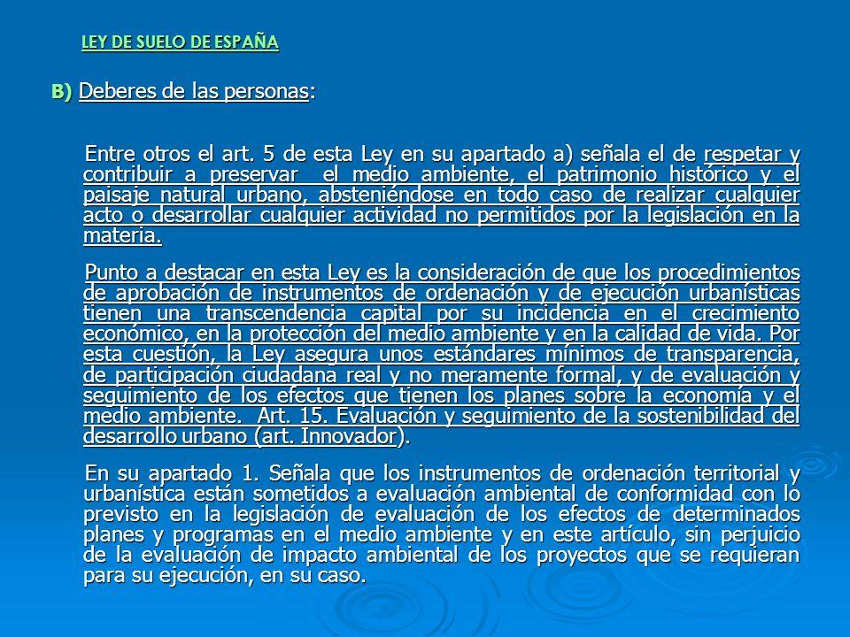 LEY DE SUELO DE ESPAÑA B) Deberes de las personas: Entre otros el art. 5 de esta Ley en su apartado a) señala el de respetar y contribuir a preservar