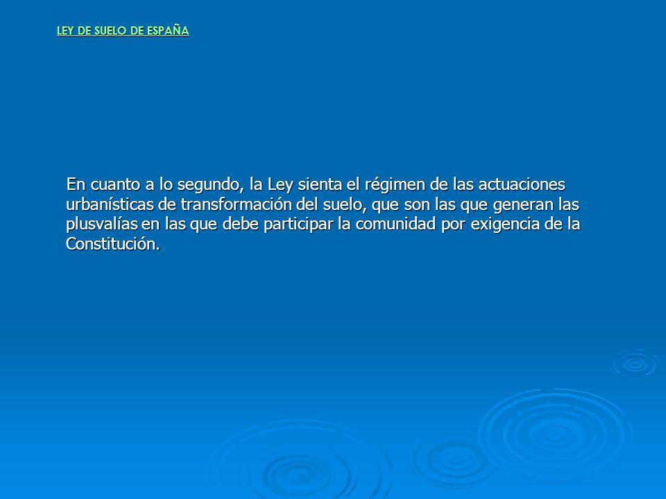 LEY DE SUELO DE ESPAÑA En cuanto a lo segundo, la Ley sienta el régimen de las actuaciones urbanísticas de transformación del suelo, que son las que g