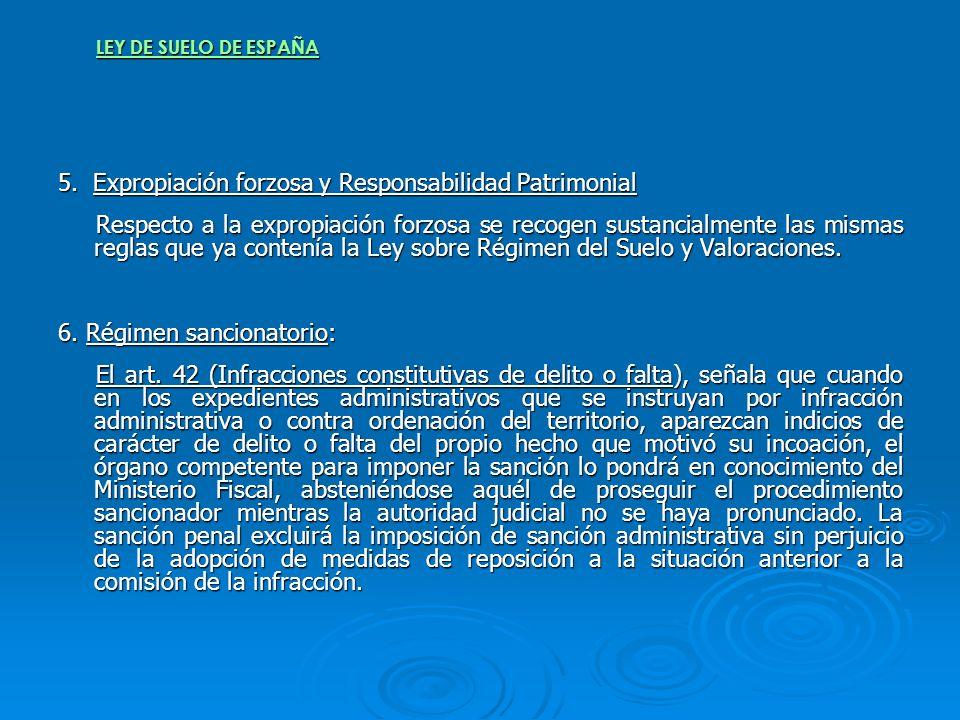 LEY DE SUELO DE ESPAÑA 5. Expropiación forzosa y Responsabilidad Patrimonial Respecto a la expropiación forzosa se recogen sustancialmente las mismas