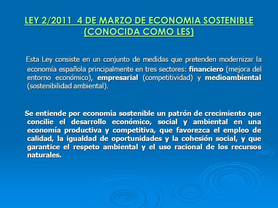 LEY 2/2011 4 DE MARZO DE ECONOMIA SOSTENIBLE (CONOCIDA COMO LES) Esta Ley consiste en un conjunto de medidas que pretenden modernizar la economía espa