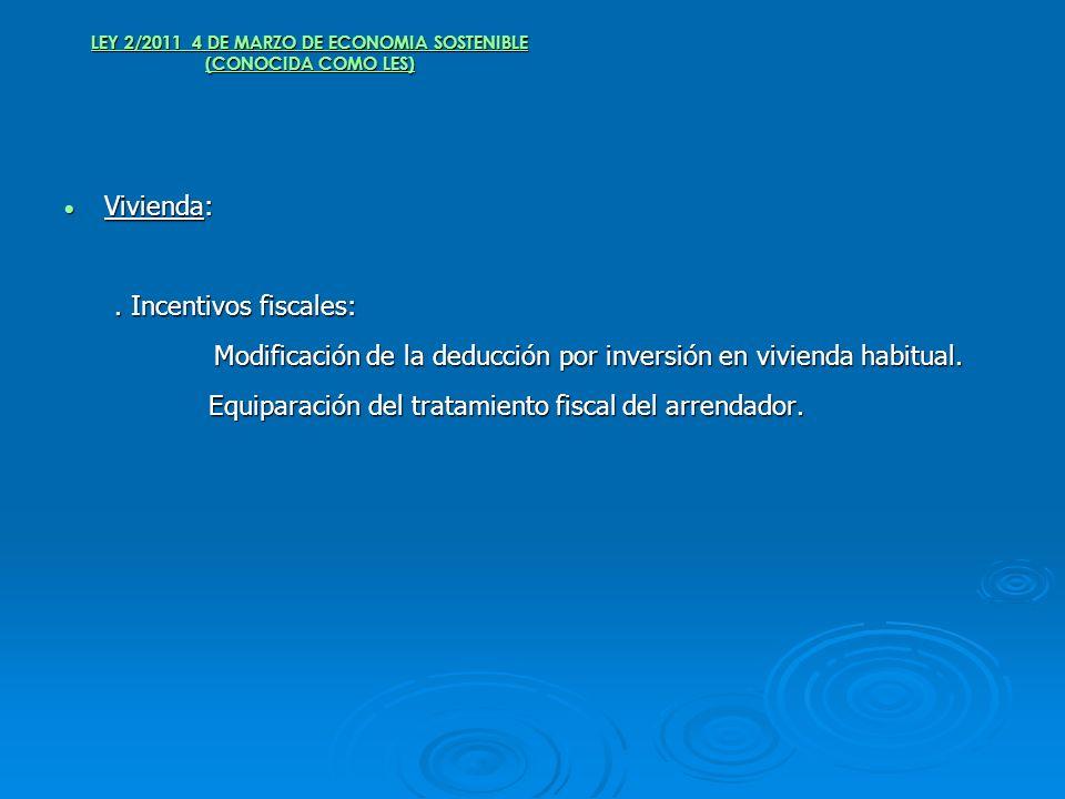 LEY 2/2011 4 DE MARZO DE ECONOMIA SOSTENIBLE (CONOCIDA COMO LES) Vivienda: Vivienda:. Incentivos fiscales:. Incentivos fiscales: Modificación de la de