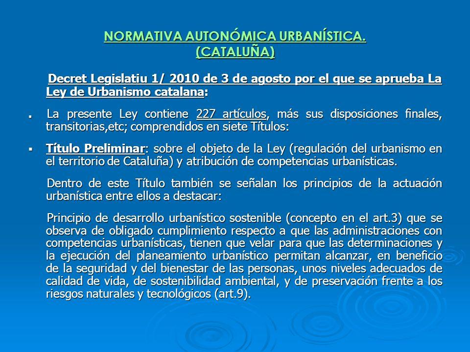 NORMATIVA AUTONÓMICA URBANÍSTICA. (CATALUÑA) Decret Legislatiu 1/ 2010 de 3 de agosto por el que se aprueba La Ley de Urbanismo catalana: Decret Legis
