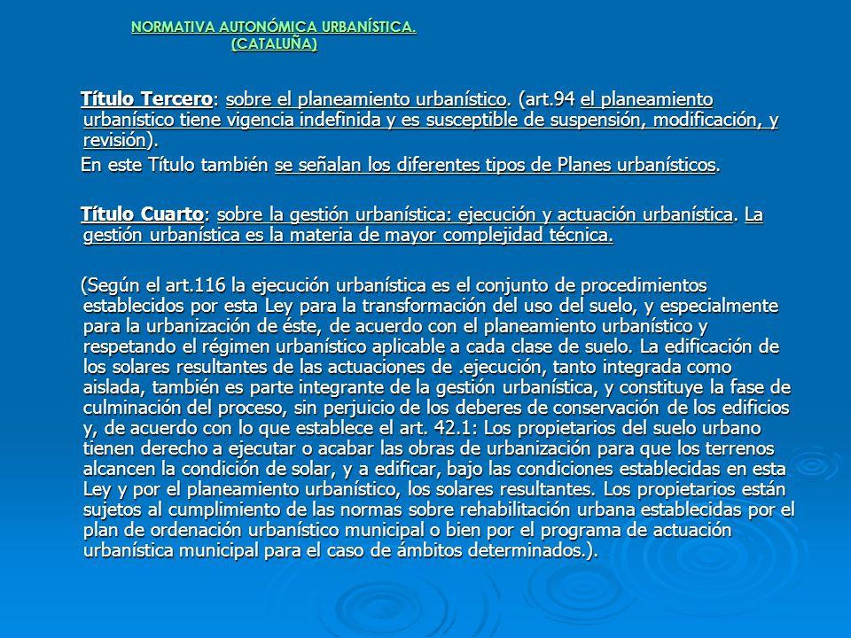 NORMATIVA AUTONÓMICA URBANÍSTICA. (CATALUÑA) Título Tercero: sobre el planeamiento urbanístico. (art.94 el planeamiento urbanístico tiene vigencia ind