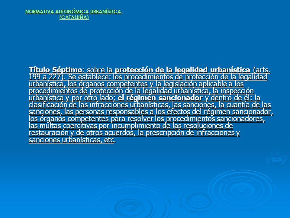 NORMATIVA AUTONÓMICA URBANÍSTICA. (CATALUÑA) Título Séptimo: sobre la protección de la legalidad urbanística (arts. 199 a 227). Se establece: los proc