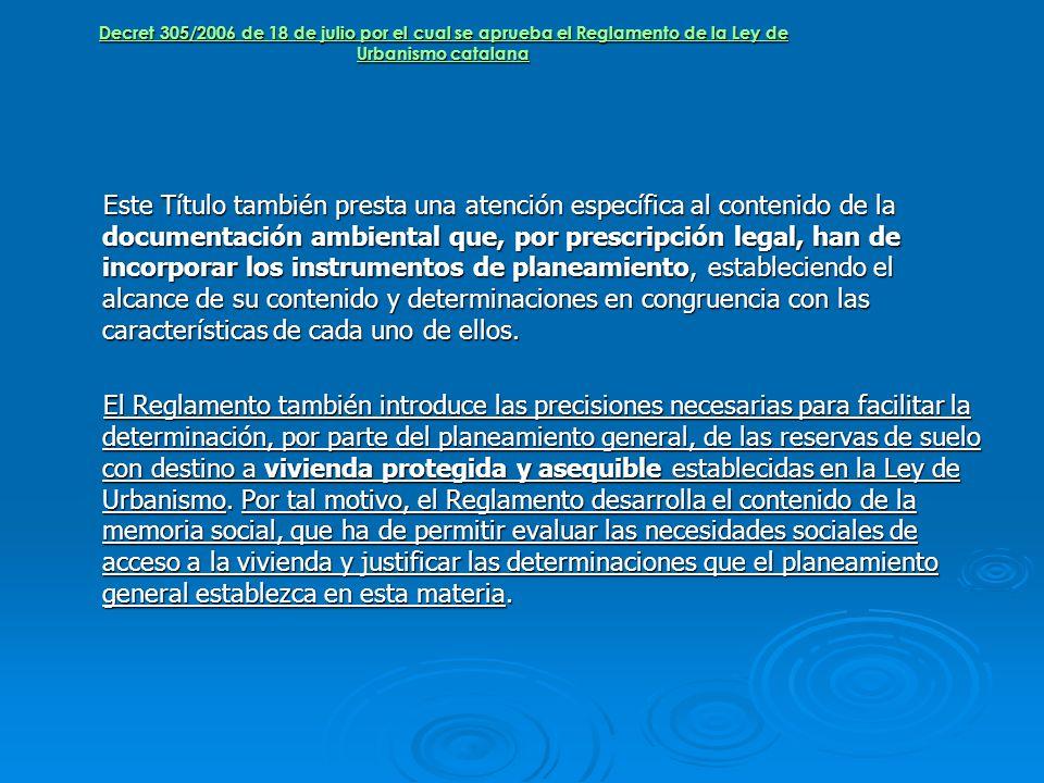 Decret 305/2006 de 18 de julio por el cual se aprueba el Reglamento de la Ley de Urbanismo catalana Este Título también presta una atención específica