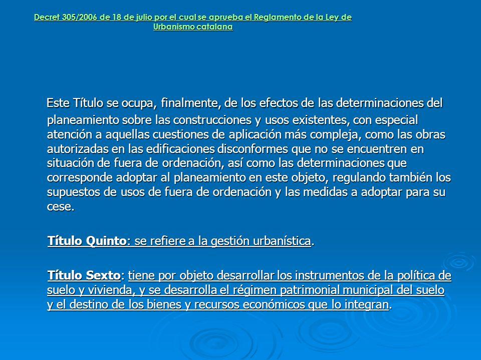 Decret 305/2006 de 18 de julio por el cual se aprueba el Reglamento de la Ley de Urbanismo catalana Este Título se ocupa, finalmente, de los efectos d