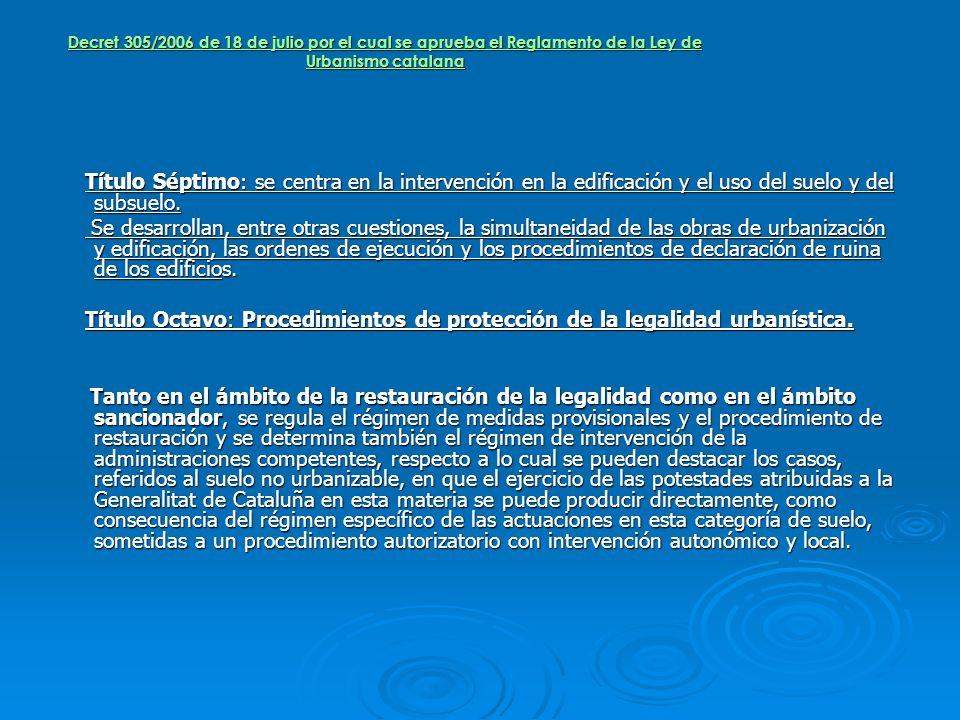 Decret 305/2006 de 18 de julio por el cual se aprueba el Reglamento de la Ley de Urbanismo catalana Título Séptimo: se centra en la intervención en la