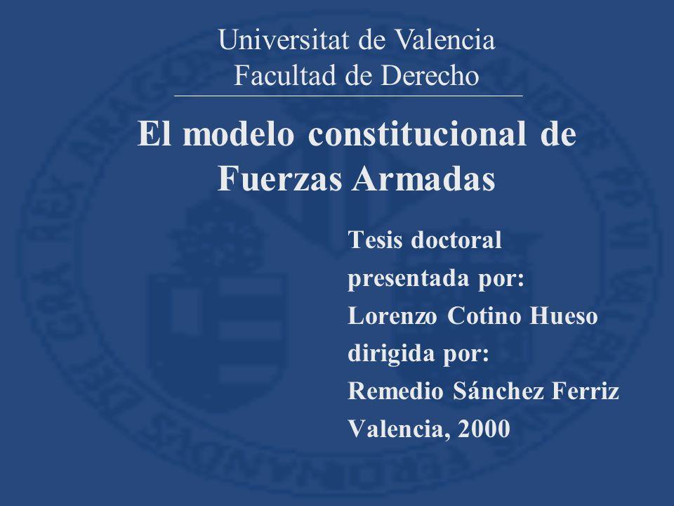 Tesis doctoral presentada por: Lorenzo Cotino Hueso dirigida por: Remedio Sánchez Ferriz Valencia, 2000 Universitat de Valencia Facultad de Derecho El modelo constitucional de Fuerzas Armadas