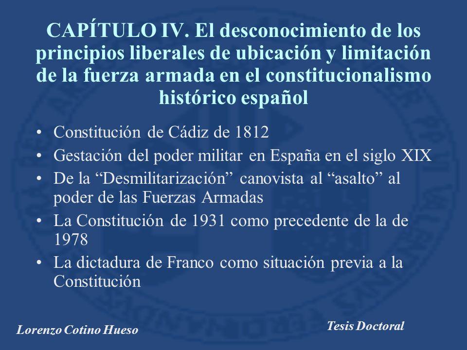 Lorenzo Cotino Hueso Tesis Doctoral Constitución de Cádiz de 1812 Gestación del poder militar en España en el siglo XIX De la Desmilitarización canovista al asalto al poder de las Fuerzas Armadas La Constitución de 1931 como precedente de la de 1978 La dictadura de Franco como situación previa a la Constitución CAPÍTULO IV.
