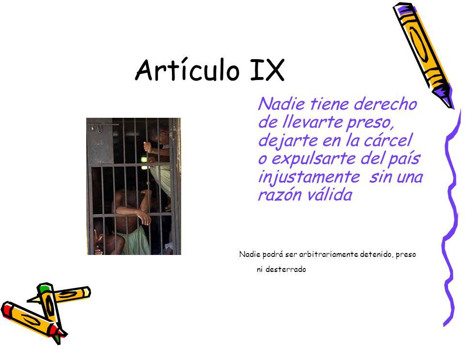 Artículo IX Nadie tiene derecho de llevarte preso, dejarte en la cárcel o expulsarte del país injustamente sin una razón válida Nadie podrá ser arbitrariamente detenido, preso ni desterrado