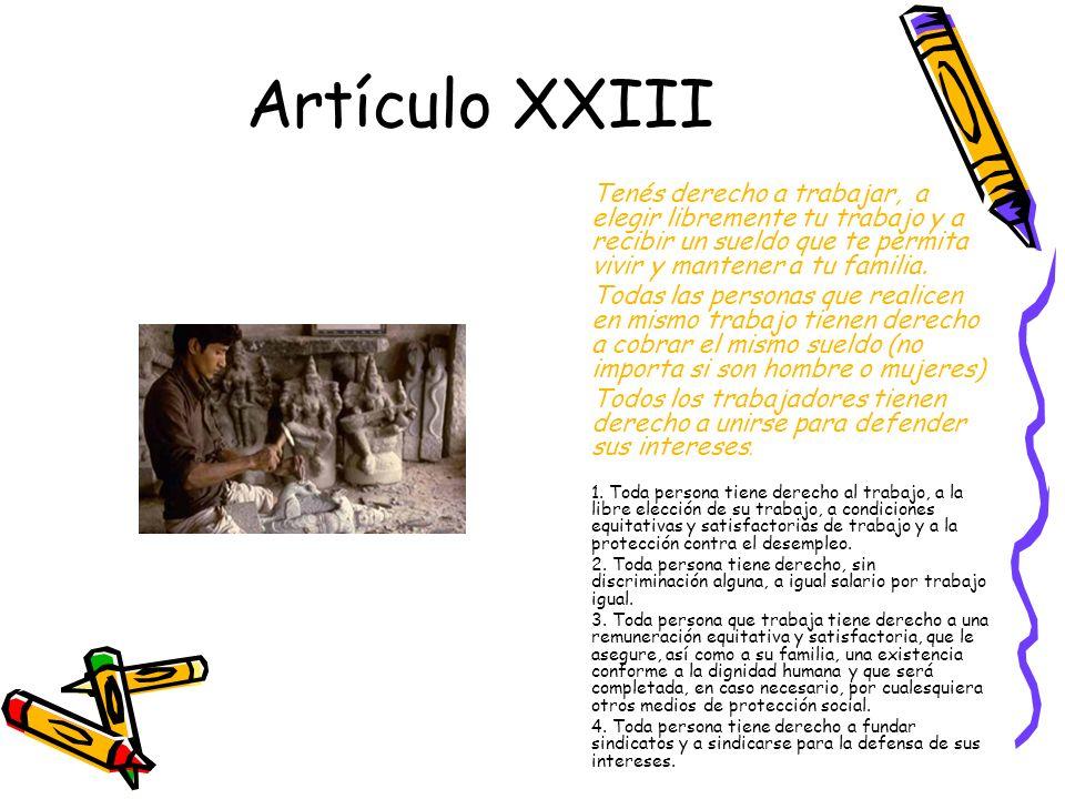 Artículo XXIII Tenés derecho a trabajar, a elegir libremente tu trabajo y a recibir un sueldo que te permita vivir y mantener a tu familia.