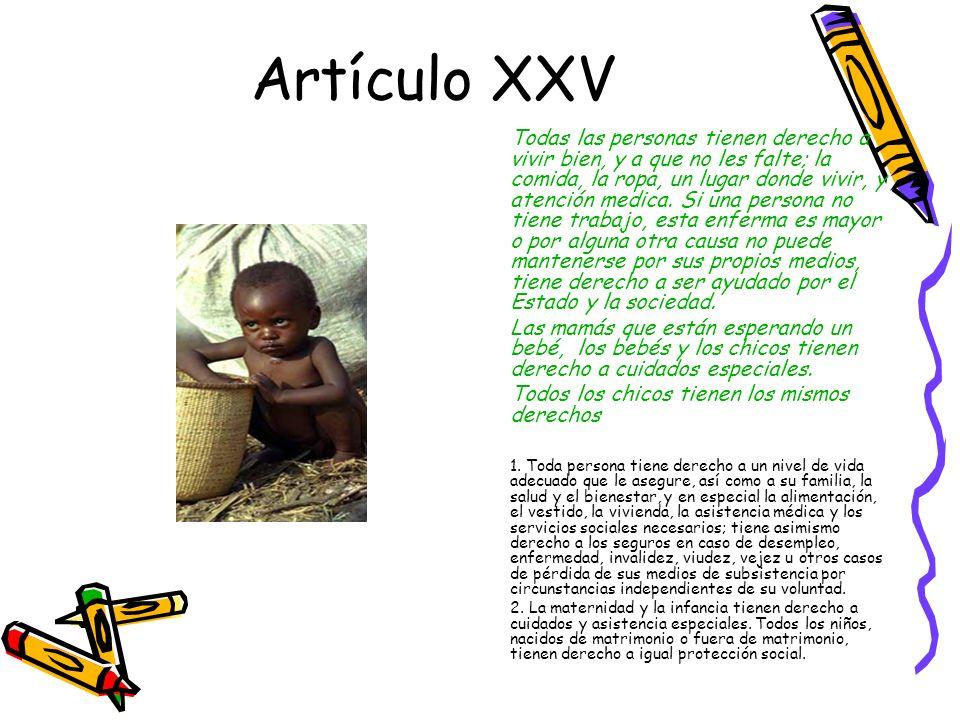 Artículo XXV Todas las personas tienen derecho a vivir bien, y a que no les falte; la comida, la ropa, un lugar donde vivir, y atención medica.