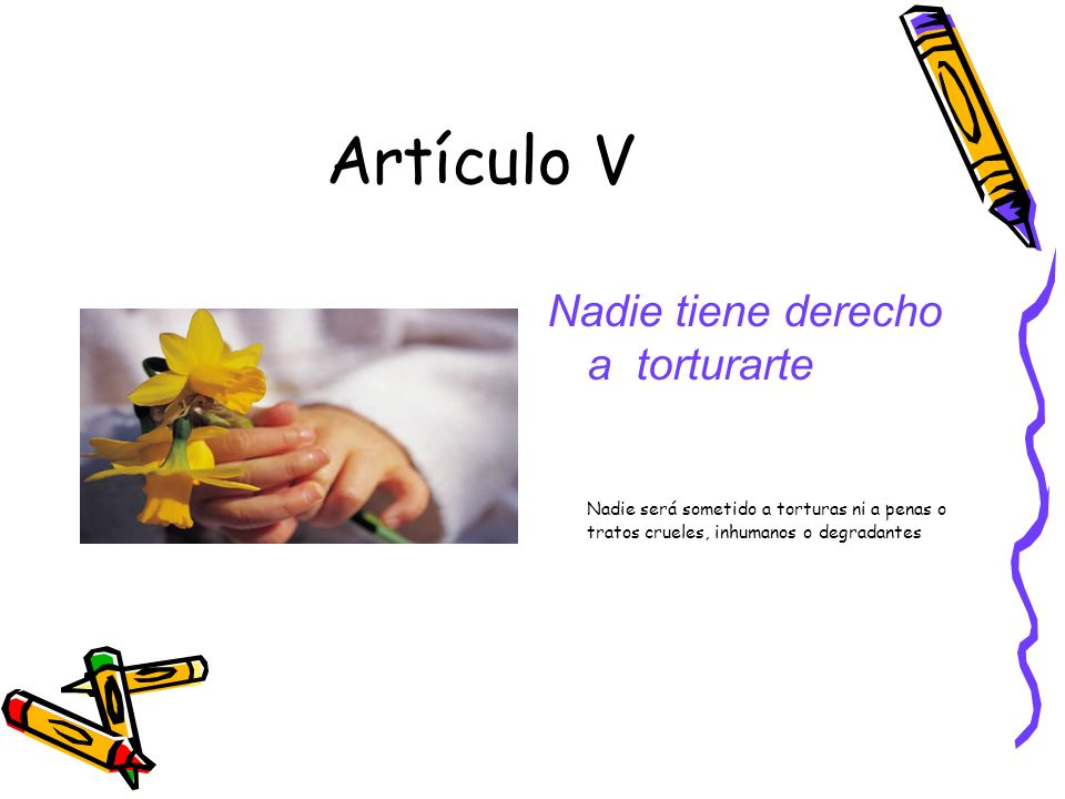 Artículo V Nadie tiene derecho a torturarte Nadie será sometido a torturas ni a penas o tratos crueles, inhumanos o degradantes