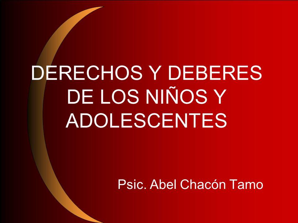 DERECHOS Y DEBERES DE LOS NIÑOS Y ADOLESCENTES Psic. Abel Chacón Tamo