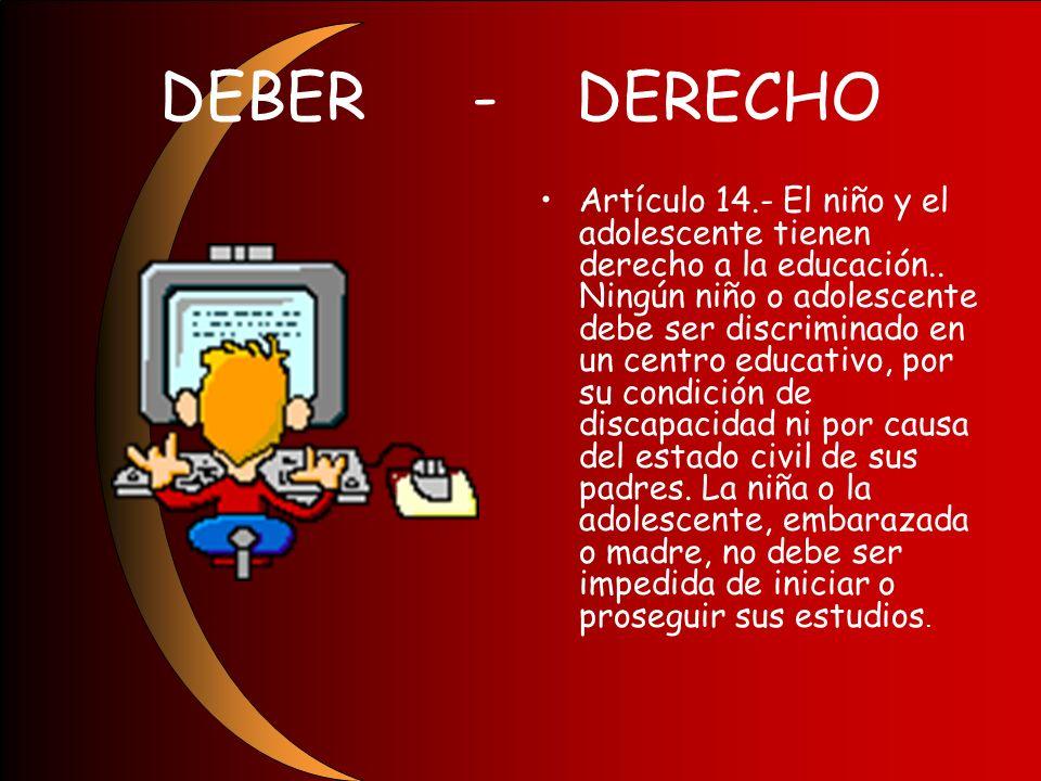 DEBER-DERECHO Artículo 14.- El niño y el adolescente tienen derecho a la educación.. Ningún niño o adolescente debe ser discriminado en un centro educ