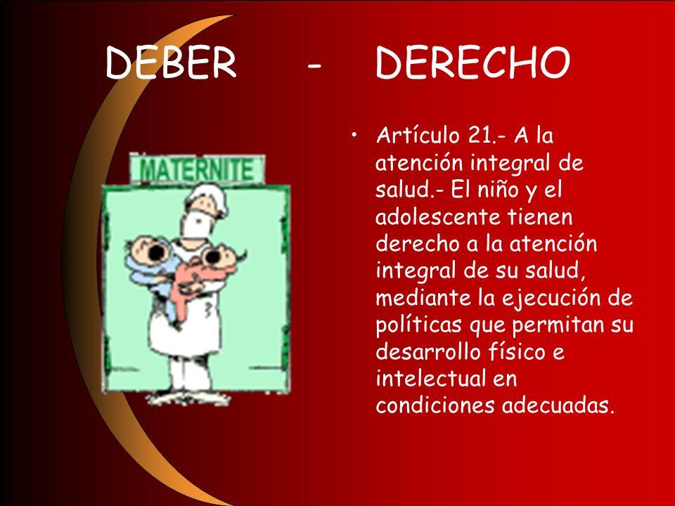 DEBER-DERECHO Artículo 21.- A la atención integral de salud.- El niño y el adolescente tienen derecho a la atención integral de su salud, mediante la