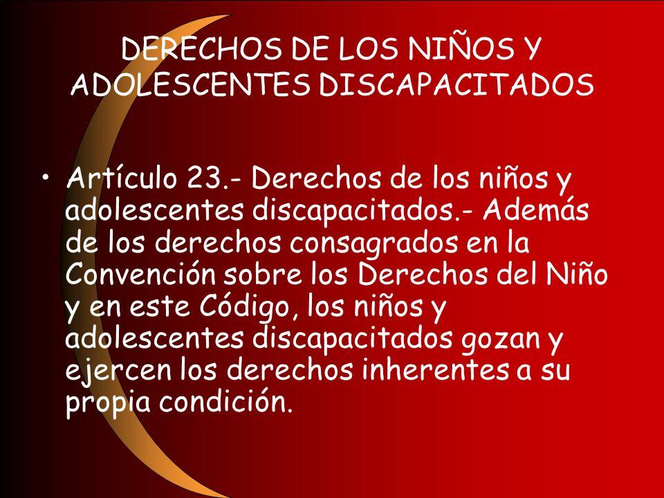 DERECHOS DE LOS NIÑOS Y ADOLESCENTES DISCAPACITADOS Artículo 23.- Derechos de los niños y adolescentes discapacitados.- Además de los derechos consagr