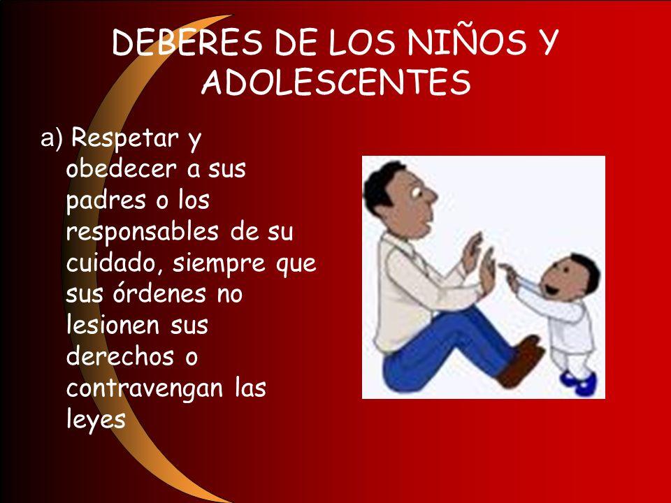 DEBERES DE LOS NIÑOS Y ADOLESCENTES a) Respetar y obedecer a sus padres o los responsables de su cuidado, siempre que sus órdenes no lesionen sus dere