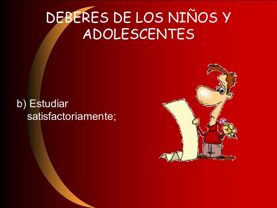 DEBERES DE LOS NIÑOS Y ADOLESCENTES b) Estudiar satisfactoriamente;
