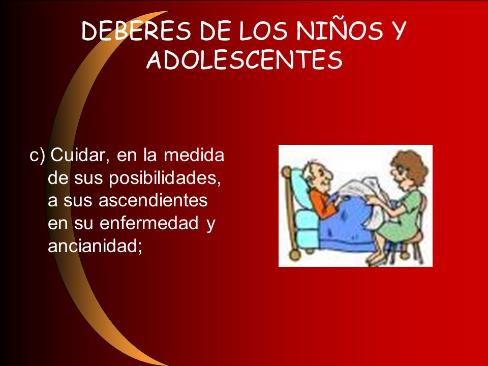 DEBERES DE LOS NIÑOS Y ADOLESCENTES c) Cuidar, en la medida de sus posibilidades, a sus ascendientes en su enfermedad y ancianidad;