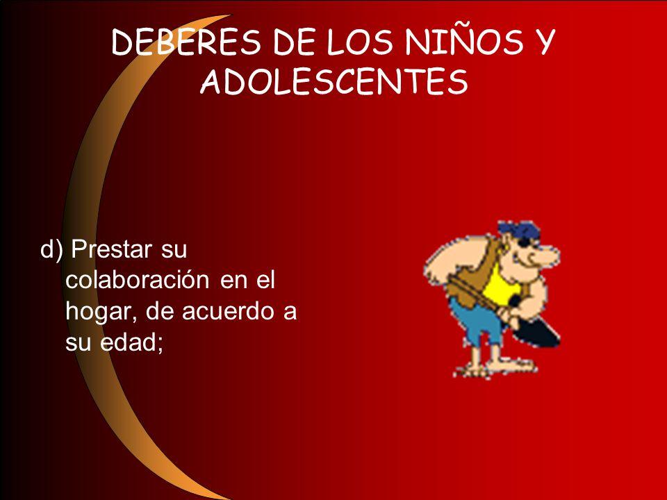 DEBERES DE LOS NIÑOS Y ADOLESCENTES d) Prestar su colaboración en el hogar, de acuerdo a su edad;