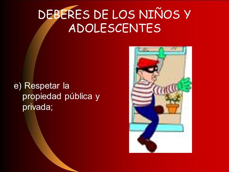 DEBERES DE LOS NIÑOS Y ADOLESCENTES e) Respetar la propiedad pública y privada;