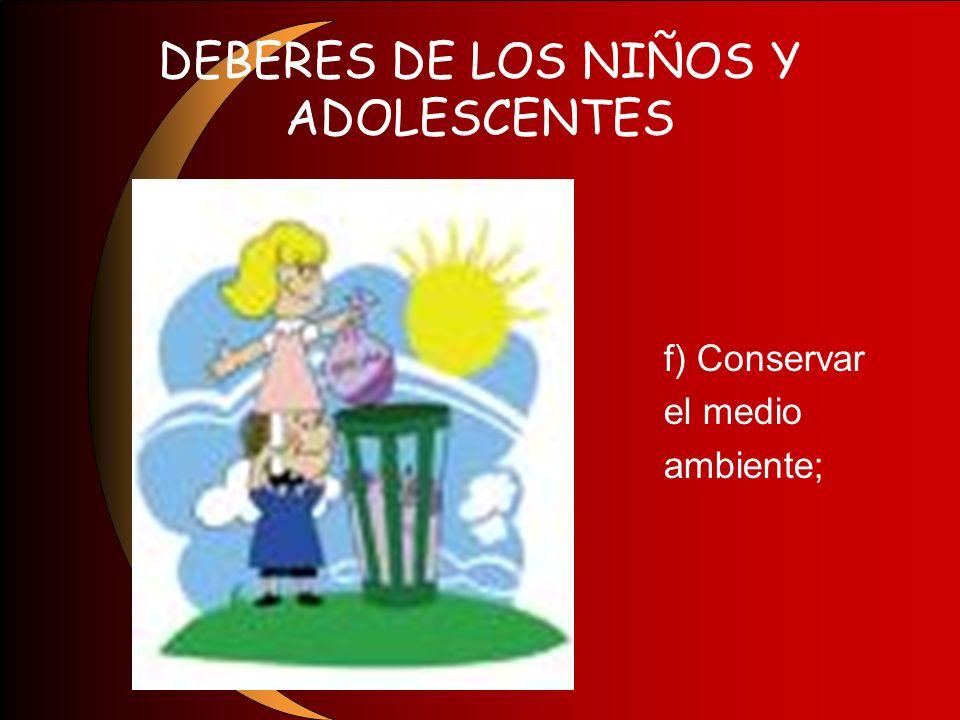 DEBERES DE LOS NIÑOS Y ADOLESCENTES f) Conservar el medio ambiente;