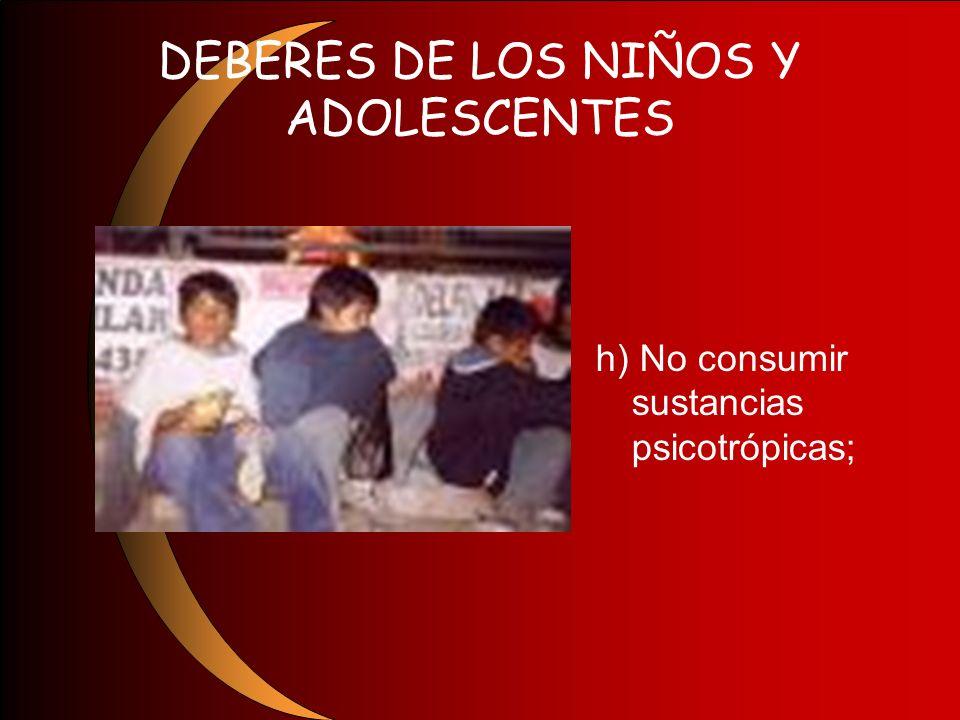DEBERES DE LOS NIÑOS Y ADOLESCENTES h) No consumir sustancias psicotrópicas;