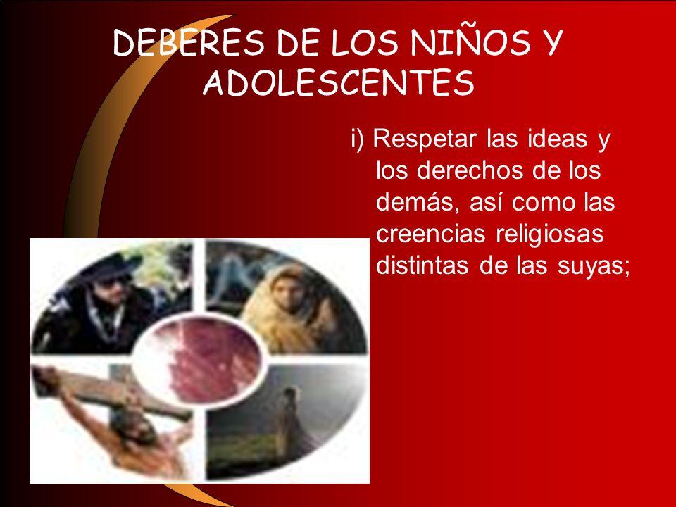 DEBERES DE LOS NIÑOS Y ADOLESCENTES i) Respetar las ideas y los derechos de los demás, así como las creencias religiosas distintas de las suyas;