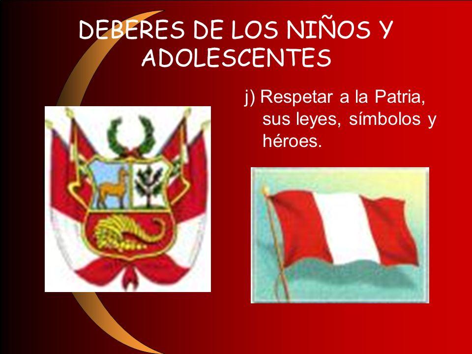 DEBERES DE LOS NIÑOS Y ADOLESCENTES j) Respetar a la Patria, sus leyes, símbolos y héroes.