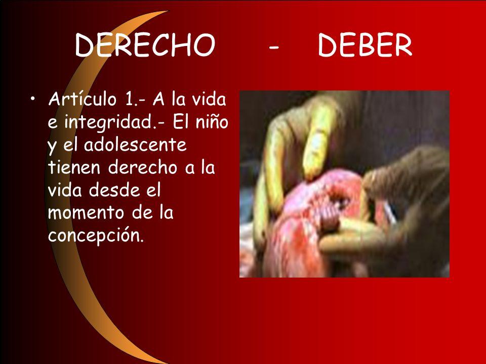 DERECHO-DEBER Artículo 1.- A la vida e integridad.- El niño y el adolescente tienen derecho a la vida desde el momento de la concepción.
