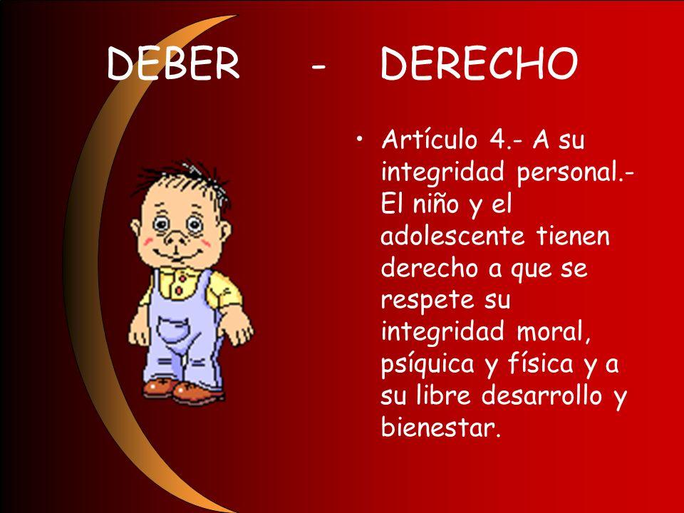 DEBER-DERECHO Artículo 4.- A su integridad personal.- El niño y el adolescente tienen derecho a que se respete su integridad moral, psíquica y física