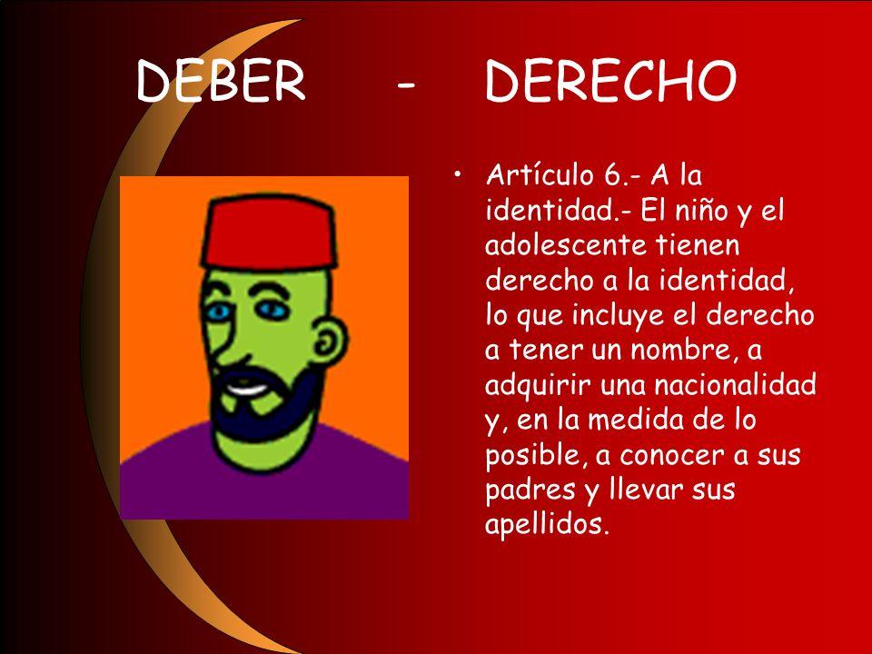 DEBER-DERECHO Artículo 6.- A la identidad.- El niño y el adolescente tienen derecho a la identidad, lo que incluye el derecho a tener un nombre, a adq