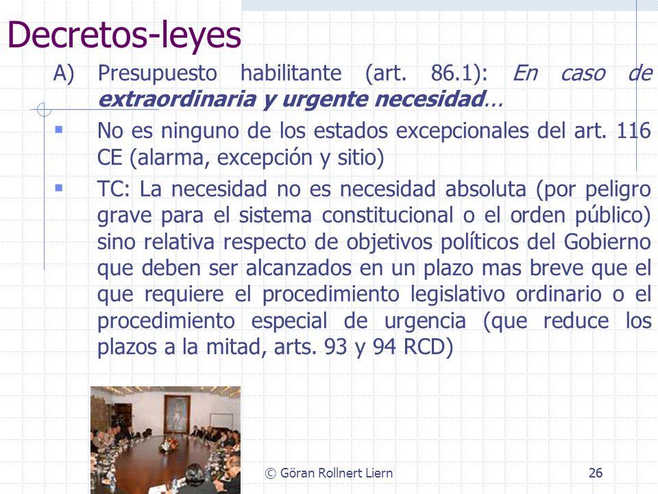 © Göran Rollnert Liern26 Decretos-leyes A) Presupuesto habilitante (art. 86.1): En caso de extraordinaria y urgente necesidad... No es ninguno de los