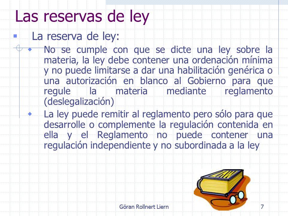 Göran Rollnert Liern7 Las reservas de ley La reserva de ley: No se cumple con que se dicte una ley sobre la materia, la ley debe contener una ordenaci