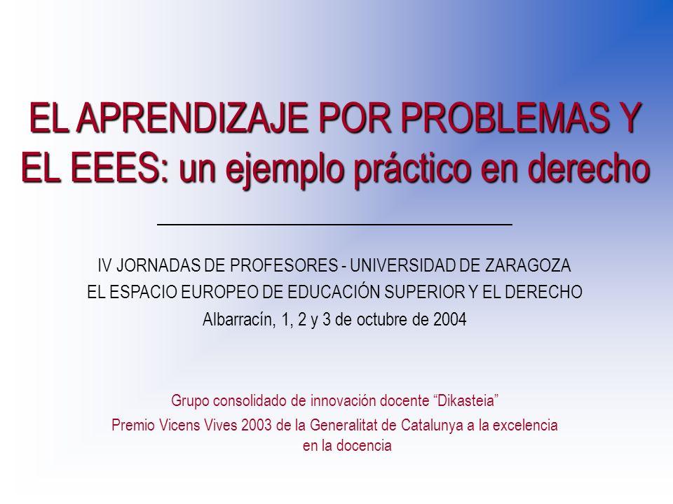 EL APRENDIZAJE POR PROBLEMAS Y EL EEES: un ejemplo práctico en derecho Grupo consolidado de innovación docente Dikasteia Premio Vicens Vives 2003 de la Generalitat de Catalunya a la excelencia en la docencia IV JORNADAS DE PROFESORES - UNIVERSIDAD DE ZARAGOZA EL ESPACIO EUROPEO DE EDUCACIÓN SUPERIOR Y EL DERECHO Albarracín, 1, 2 y 3 de octubre de 2004