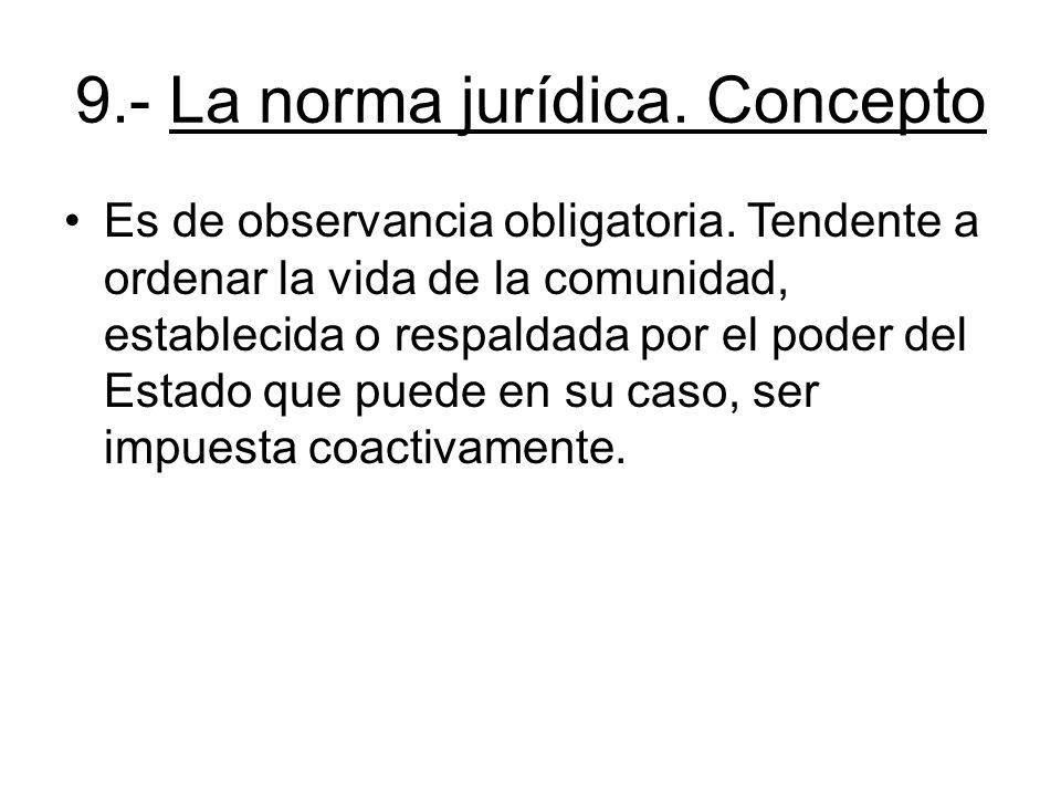 9.- La norma jurídica. Concepto Es de observancia obligatoria. Tendente a ordenar la vida de la comunidad, establecida o respaldada por el poder del E