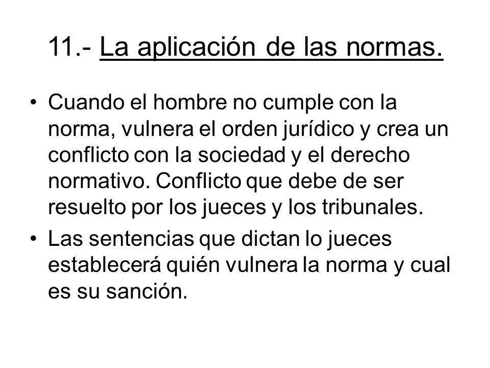 11.- La aplicación de las normas. Cuando el hombre no cumple con la norma, vulnera el orden jurídico y crea un conflicto con la sociedad y el derecho