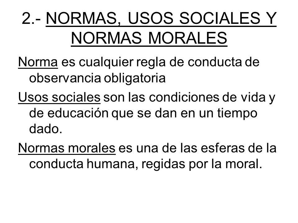 2.- NORMAS, USOS SOCIALES Y NORMAS MORALES Norma es cualquier regla de conducta de observancia obligatoria Usos sociales son las condiciones de vida y