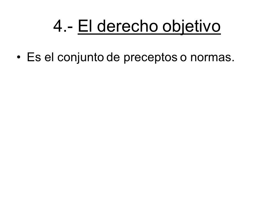 4.- El derecho objetivo Es el conjunto de preceptos o normas.