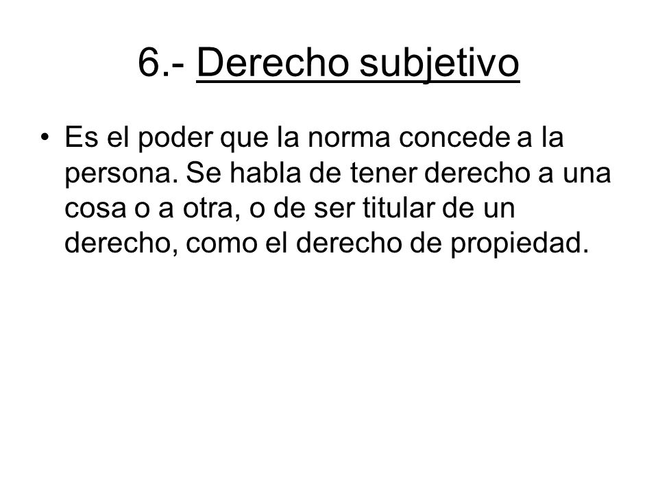 6.- Derecho subjetivo Es el poder que la norma concede a la persona. Se habla de tener derecho a una cosa o a otra, o de ser titular de un derecho, co