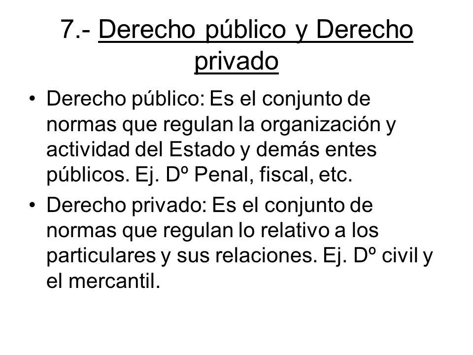 7.- Derecho público y Derecho privado Derecho público: Es el conjunto de normas que regulan la organización y actividad del Estado y demás entes públi