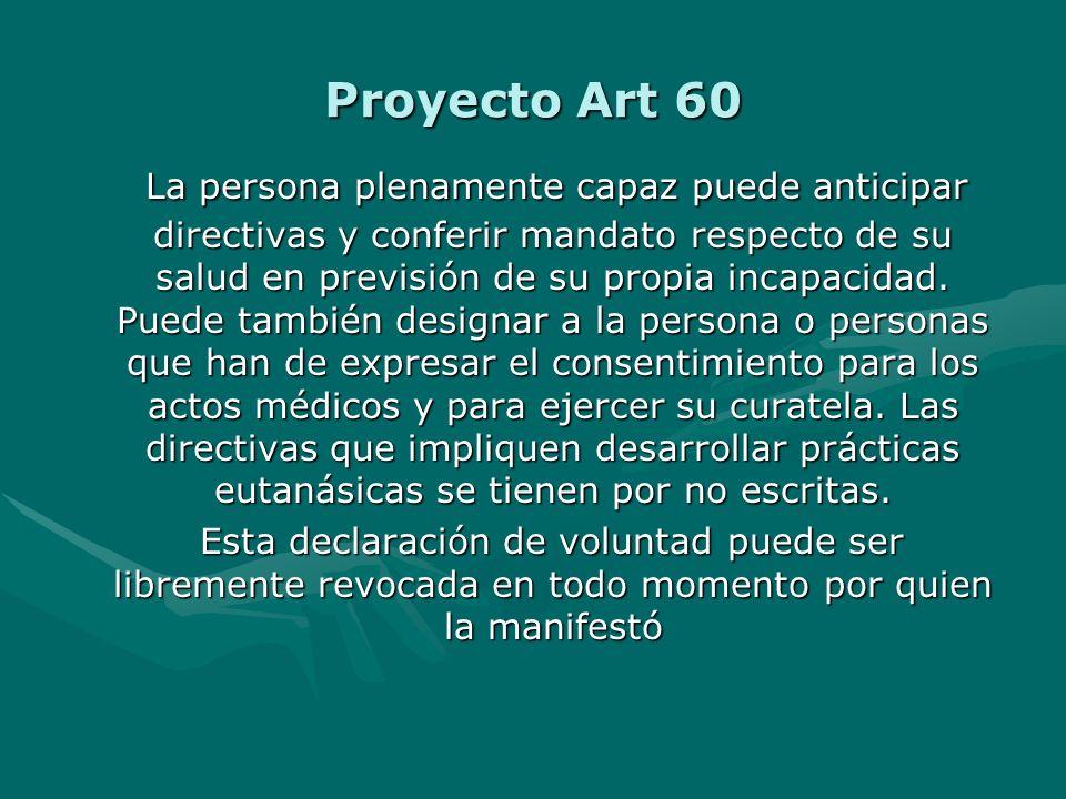 Proyecto Art 60 La persona plenamente capaz puede anticipar directivas y conferir mandato respecto de su salud en previsión de su propia incapacidad.